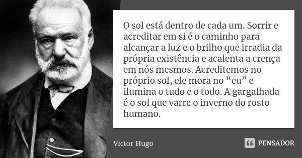 O sol está dentro de cada um. Sorrir e acreditar em sí é o caminho para alcançar a luz e o brilho que irradia da própria existência e acalenta a crença em nós m... Frase de Victor Hugo.
