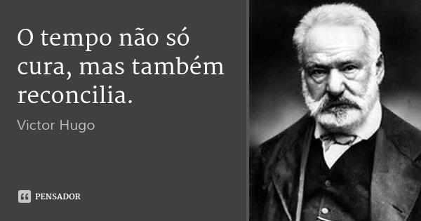 O tempo não só cura, mas também reconcilia.... Frase de Victor Hugo.