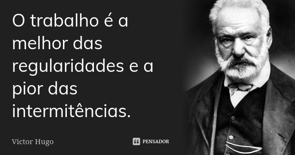 O trabalho é a melhor das regularidades e a pior das intermitências.... Frase de Victor Hugo.