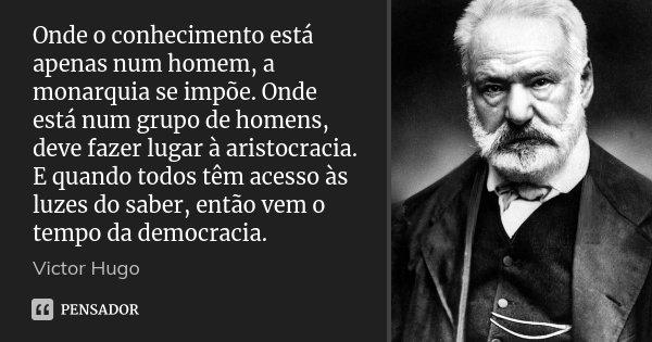 Onde o conhecimento está apenas num homem, a monarquia se impõe. Onde está num grupo de homens, deve fazer lugar à aristocracia. E quando todos têm acesso às lu... Frase de Victor Hugo.