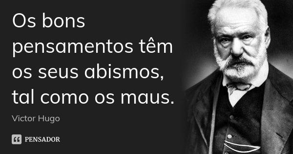 Os bons pensamentos têm os seus abismos, tal como os maus.... Frase de Victor Hugo.