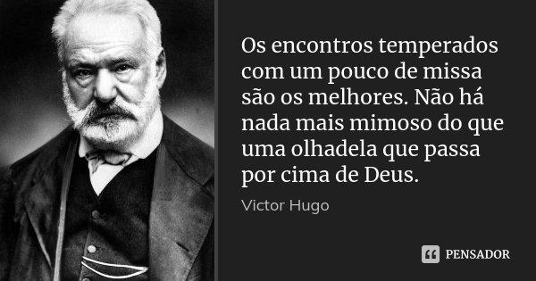 Os encontros temperados com um pouco de missa são os melhores. Não há nada mais mimoso do que uma olhadela que passa por cima de Deus.... Frase de Victor Hugo.