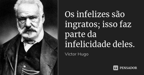 Os infelizes são ingratos; isso faz parte da infelicidade deles.... Frase de Victor Hugo.