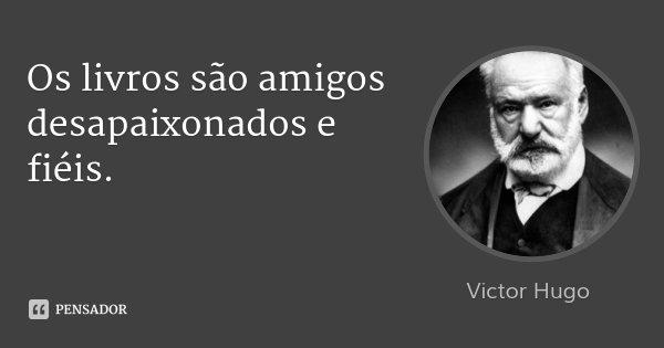 Os livros são amigos desapaixonados e fiéis.... Frase de Victor Hugo.
