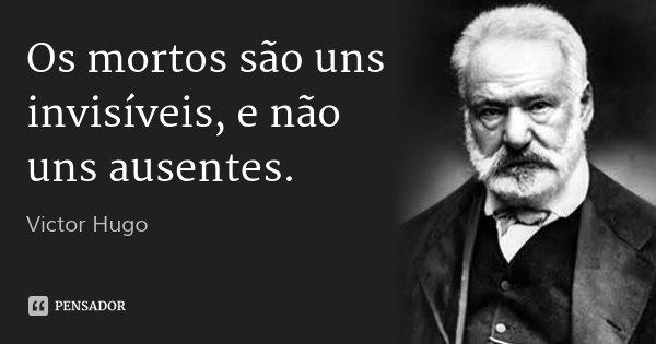 Os mortos são uns invisíveis, e não uns ausentes.... Frase de Victor Hugo.