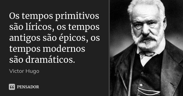 Os tempos primitivos são líricos, os tempos antigos são épicos, os tempos modernos são dramáticos.... Frase de Victor Hugo.