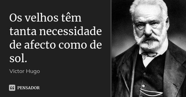Os velhos têm tanta necessidade de afecto como de sol.... Frase de Victor Hugo.