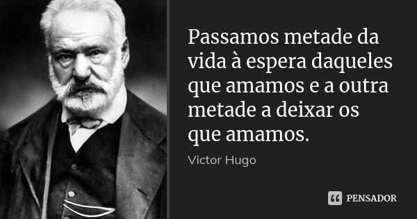 Passamos metade da vida à espera daqueles que amamos e a outra metade a deixar os que amamos.... Frase de Victor Hugo.