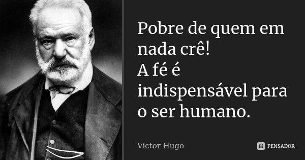 Pobre de quem em nada crê! A fé é indispensável para o ser humano.... Frase de Victor Hugo.