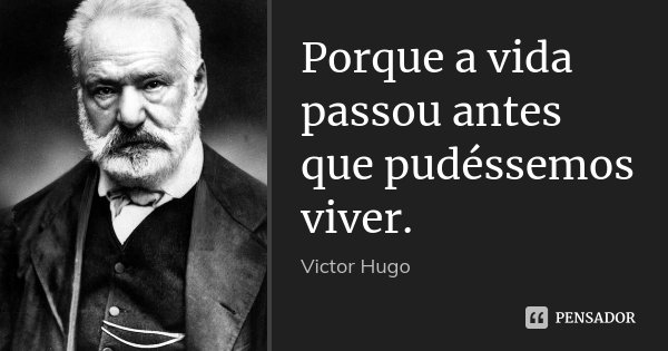 Porque a vida passou antes que pudéssemos viver.... Frase de Victor Hugo.