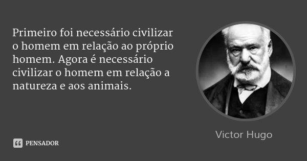 Primeiro foi necessário civilizar o homem em relação ao próprio homem. Agora é necessário civilizar o homem em relação a natureza e aos animais.... Frase de Victor Hugo.