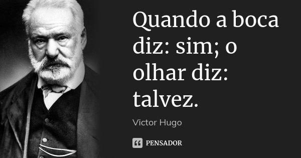 Quando a boca diz: sim; o olhar diz: talvez.... Frase de Victor Hugo.