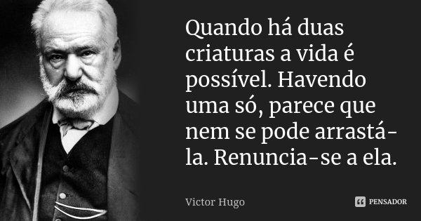 Quando há duas criaturas a vida é possível. Havendo uma só, parece que nem se pode arrastá-la. Renuncia-se a ela.... Frase de Victor Hugo.