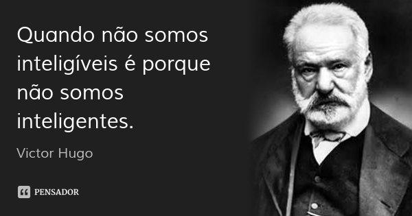 Quando não somos inteligíveis é porque não somos inteligentes.... Frase de Victor Hugo.