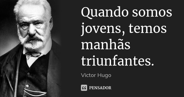 Quando somos jovens, temos manhãs triunfantes.... Frase de Victor Hugo.