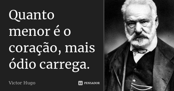 Quanto menor é o coração, mais ódio carrega.... Frase de Victor Hugo.