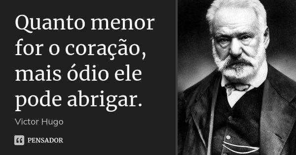 Quanto menor for o coração, mais ódio ele pode abrigar.... Frase de Victor Hugo.