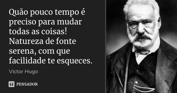 Quão pouco tempo é preciso para mudar todas as coisas! Natureza de fonte serena, com que facilidade te esqueces.... Frase de Victor Hugo.