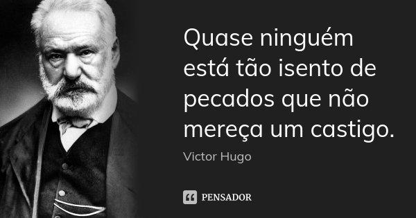 Quase ninguém está tão isento de pecados que não mereça um castigo.... Frase de Victor Hugo.