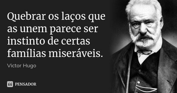Quebrar os laços que as unem parece ser instinto de certas famílias miseráveis.... Frase de Victor Hugo.