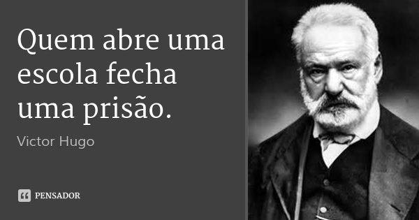 Quem abre uma escola fecha uma prisão.... Frase de Victor Hugo.