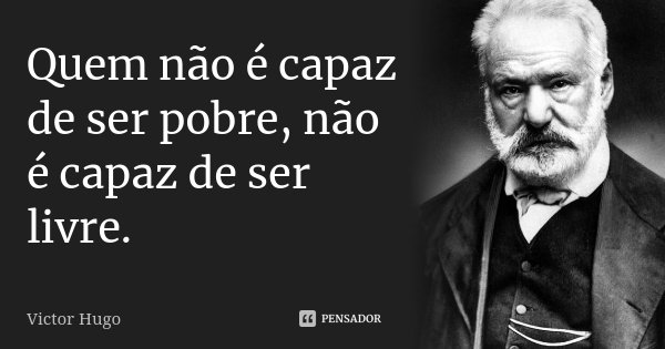 Quem não é capaz de ser pobre, não é capaz de ser livre.... Frase de Victor Hugo.