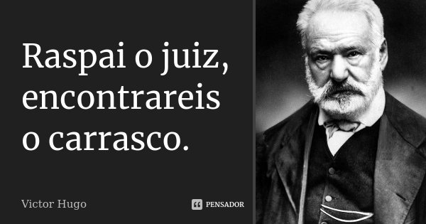 Raspai o juiz, encontrareis o carrasco.... Frase de Victor Hugo.