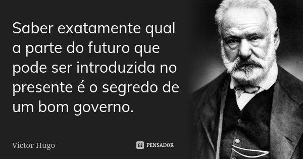Saber exatamente qual a parte do futuro que pode ser introduzida no presente é o segredo de um bom governo.... Frase de Victor Hugo.