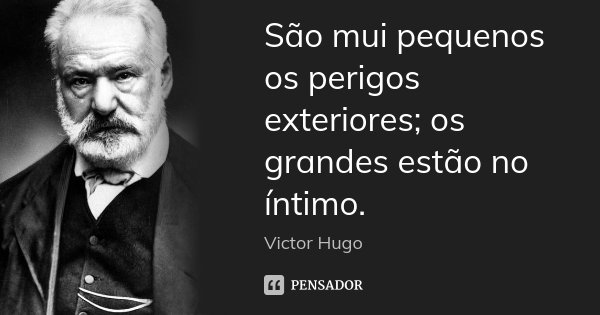 São mui pequenos os perigos exteriores; os grandes estão no íntimo.... Frase de Victor Hugo.