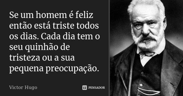 Se um homem é feliz então está triste todos os dias. Cada dia tem o seu quinhão de tristeza ou a sua pequena preocupação.... Frase de Victor Hugo.
