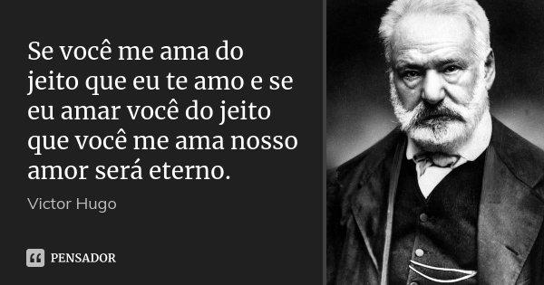 Se você me ama do jeito que eu te amo e se eu amar você do jeito que você me ama nosso amor será eterno.... Frase de Victor Hugo.