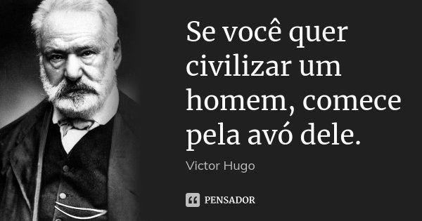 Se você quer civilizar um homem, comece pela avó dele.... Frase de Victor Hugo.