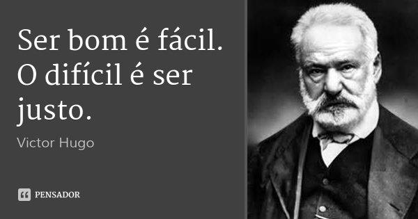 Ser bom é fácil. O difícil é ser justo.... Frase de Victor Hugo.