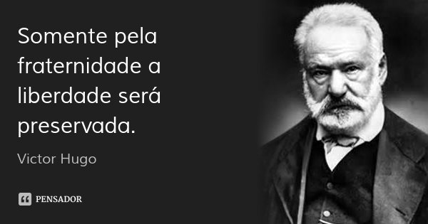 Somente pela fraternidade a liberdade será preservada.... Frase de Victor Hugo.