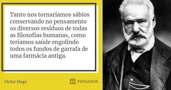 Tanto nos tornaríamos sábios conservando no pensamento os diversos resíduos de todas as filosofias humanas, como teríamos saúde engolindo todos os fundos de gar... Frase de Victor Hugo.