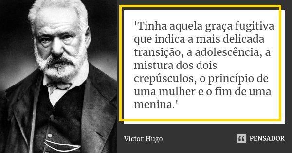 'Tinha aquela graça fugitiva que indica a mais delicada transição, a adolescência, a mistura dos dois crepúsculos, o princípio de uma mulher e o fim de uma meni... Frase de Victor Hugo.