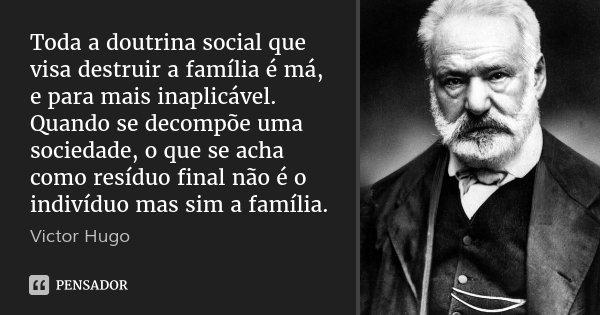 Toda a doutrina social que visa destruir a família é má, e para mais inaplicável. Quando se decompõe uma sociedade, o que se acha como resíduo final não é o ind... Frase de Victor Hugo.