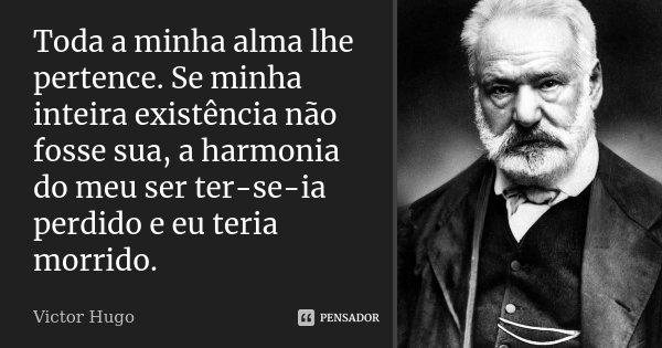 Toda a minha alma lhe pertence. Se minha inteira existência não fosse sua, a harmonia do meu ser ter-se-ia perdido e eu teria morrido.... Frase de Victor Hugo.