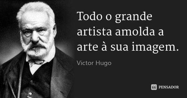 Todo o grande artista amolda a arte à sua imagem.... Frase de Victor Hugo.