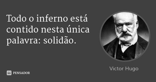 Todo o inferno está contido nesta única palavra: solidão.... Frase de Victor Hugo.