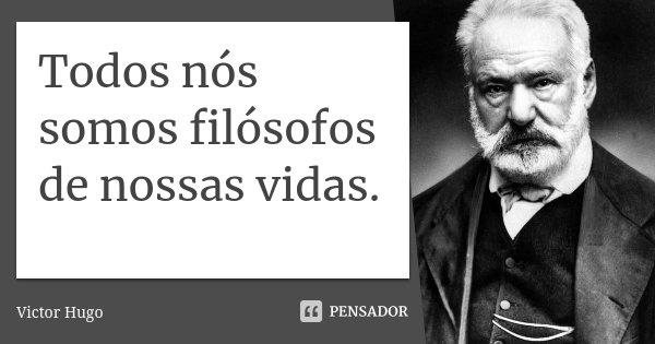 Todos nós somos filósofos de nossas vidas.... Frase de Victor Hugo.