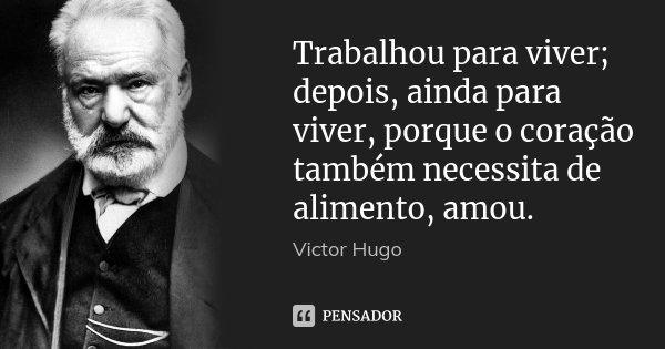 Trabalhou para viver; depois, ainda para viver, porque o coração também necessita de alimento, amou.... Frase de Victor Hugo.