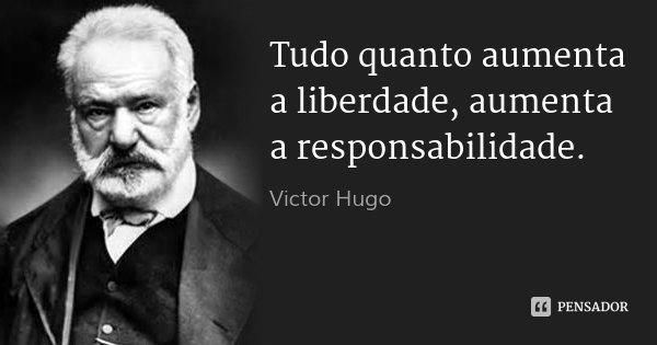 Tudo quanto aumenta a liberdade, aumenta a responsabilidade.... Frase de Victor Hugo.