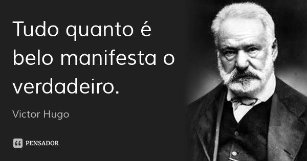 Tudo quanto é belo manifesta o verdadeiro.... Frase de Victor Hugo.
