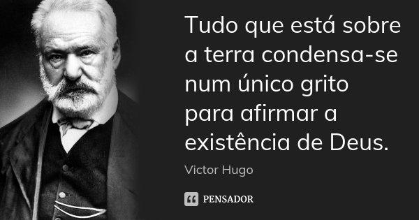 Tudo que está sobre a terra condensa-se num único grito para afirmar a existência de Deus.... Frase de Victor Hugo.