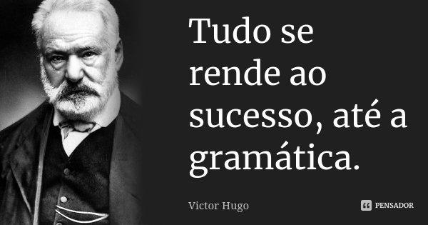 Tudo se rende ao sucesso, até a gramática.... Frase de Victor Hugo.