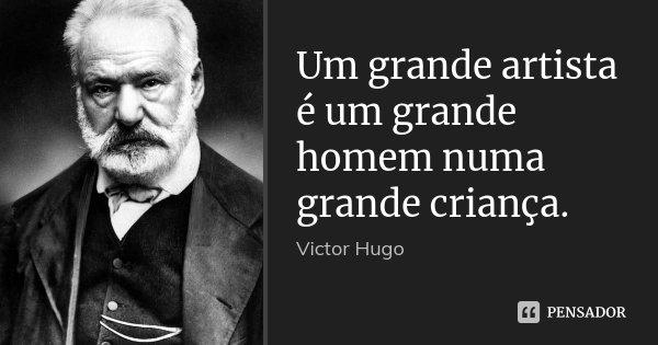 Um grande artista é um grande homem numa grande criança.... Frase de Victor Hugo.
