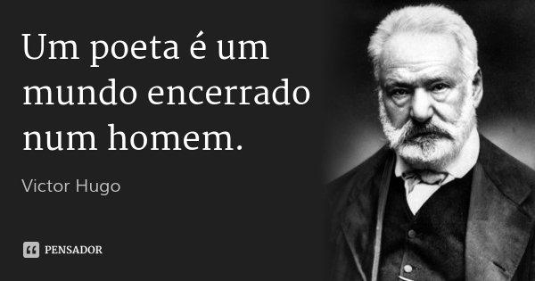 Um poeta é um mundo encerrado num homem.... Frase de Victor Hugo.