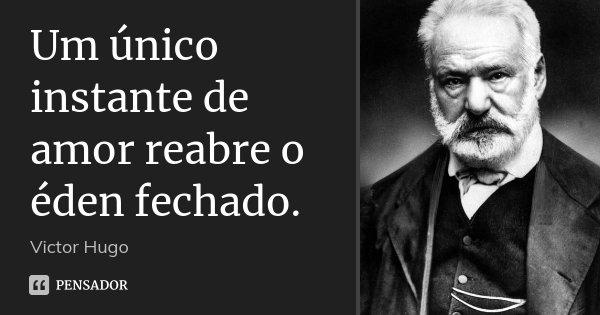 Um único instante de amor reabre o éden fechado.... Frase de Victor Hugo.