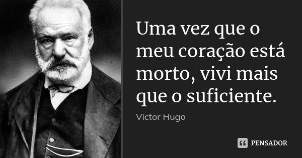 Uma vez que o meu coração está morto, vivi mais que o suficiente.... Frase de Victor Hugo.